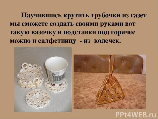 Научившись крутить трубочки из газет мы сможете создать своими руками вот такую вазочку и подставки под горячее можно и салфетницу - из колечек.