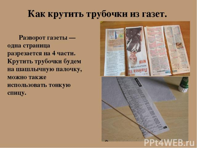 Как крутить трубочки из газет. Разворот газеты — одна страница разрезается на 4 части. Крутить трубочки будем на шашлычную палочку, можно также использовать тонкую спицу.