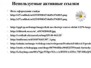 Используемые активные ссылки Фото оформления слайда http://s57.radikal.ru/i155/0