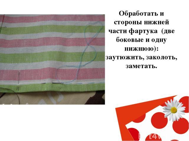 Обработать и стороны нижней части фартука (две боковые и одну нижнюю): заутюжить, заколоть, заметать.
