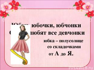 Юбки, юбочки, юбчонки Очень любят все девчонки юбка – полусолнце со складочками