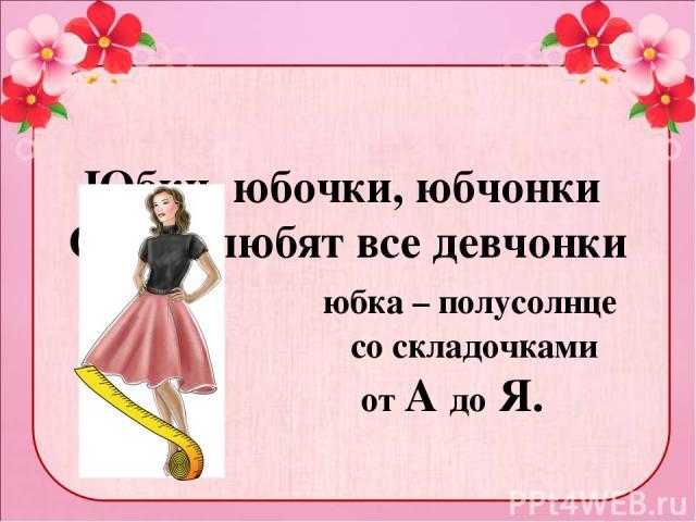 Юбки, юбочки, юбчонки Очень любят все девчонки юбка – полусолнце со складочками от А до Я.