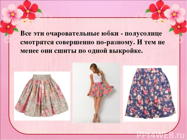 Все эти очаровательные юбки - полусолнце смотрятся совершенно по-разному. И тем не менее они сшиты по одной выкройке.