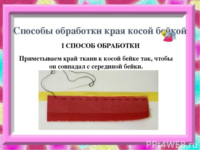 Способы обработки края косой бейкой I СПОСОБ ОБРАБОТКИ Приметываем край ткани к косой бейке так, чтобы он совпадал с серединой бейки.