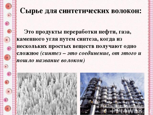 Сырье для синтетических волокон: Это продукты переработки нефти, газа, каменного угля путем синтеза, когда из нескольких простых веществ получают одно сложное(синтез – это соединение, от этого и пошло название волокон)
