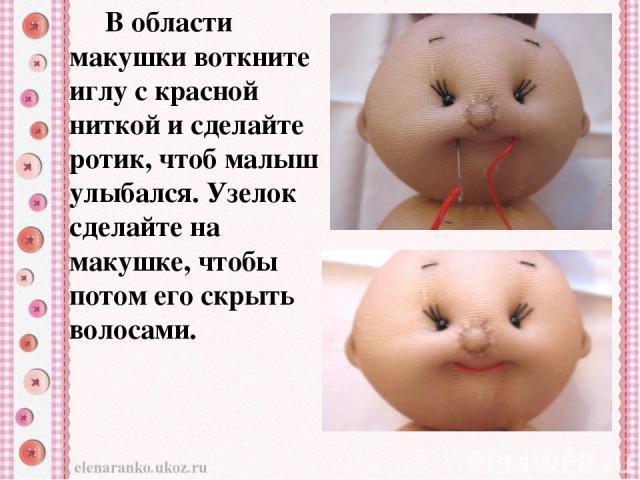В области макушки воткните иглу с красной ниткой и сделайте ротик, чтоб малыш улыбался. Узелок сделайте на макушке, чтобы потом его скрыть волосами.