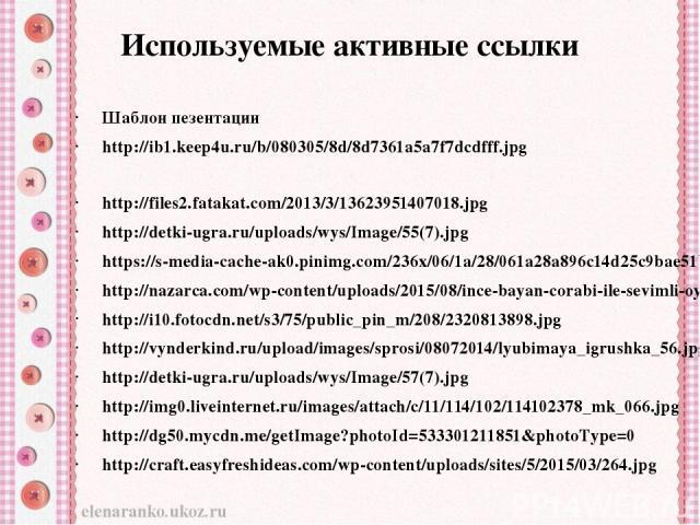 Используемые активные ссылки Шаблон пезентации http://ib1.keep4u.ru/b/080305/8d/8d7361a5a7f7dcdfff.jpg http://files2.fatakat.com/2013/3/13623951407018.jpg http://detki-ugra.ru/uploads/wys/Image/55(7).jpg https://s-media-cache-ak0.pinimg.com/236x/06/…