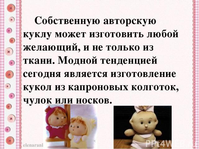 Собственную авторскую куклу может изготовить любой желающий, и не только из ткани. Модной тенденцией сегодня является изготовление кукол из капроновых колготок, чулок или носков.