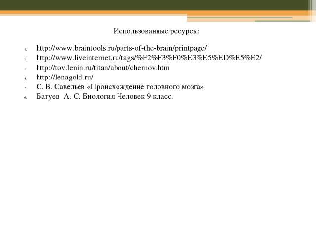 Использованные ресурсы: http://www.braintools.ru/parts-of-the-brain/printpage/ http://www.liveinternet.ru/tags/%F2%F3%F0%E3%E5%ED%E5%E2/ http://tov.lenin.ru/titan/about/chernov.htm http://lenagold.ru/ С. В. Савельев «Происхождение головного мозга» Б…