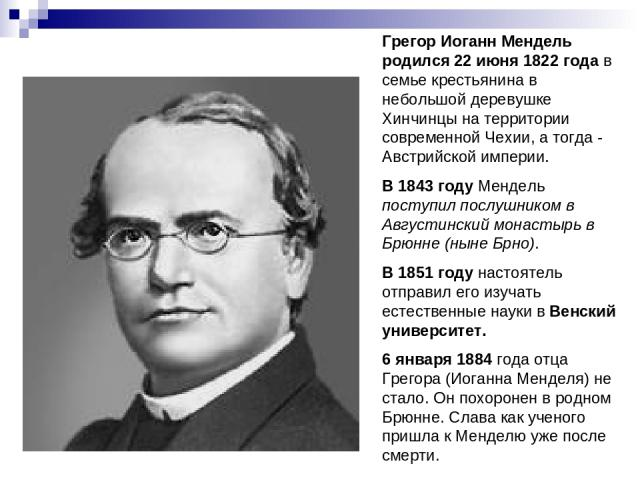 Грегор Иоганн Мендель родился 22 июня 1822 года в семье крестьянина в небольшой деревушке Хинчинцы на территории современной Чехии, а тогда - Австрийской империи. В 1843 году Мендель поступил послушником в Августинский монастырь в Брюнне (ныне Брно)…