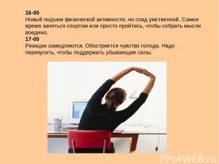 16-00 Новый подъем физической активности, но спад умственной. Самое время занять
