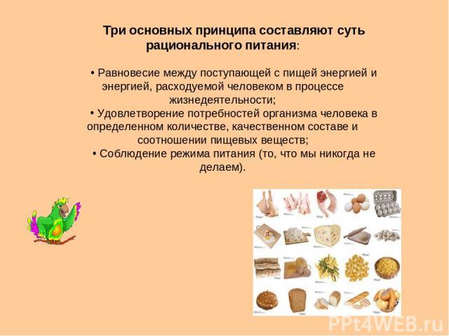 Три основных принципа составляют суть рационального питания: Равновесие между поступающей с пищей энергией и энергией, расходуемой человеком в процессе жизнедеятельности; Удовлетворение потребностей организма человека в определенном количестве, каче…