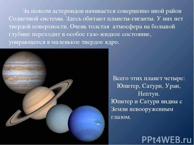 За поясом астероидов начинается совершенно иной район Солнечной системы. Здесь обитают планеты-гиганты. У них нет твердой поверхности. Очень толстая атмосфера на большой глубине переходит в особое газо-жидкое состояние, упирающееся в маленькое тверд…