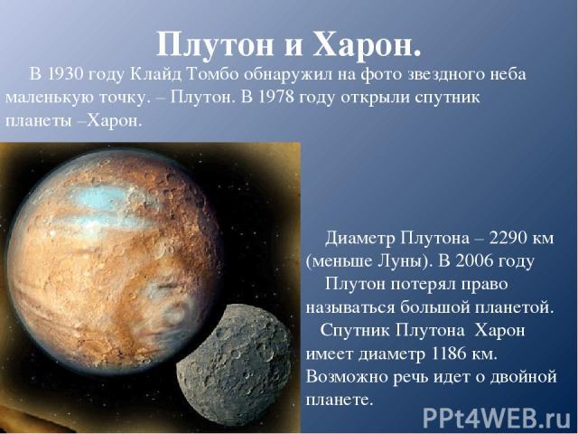 Плутон и Харон. В 1930 году Клайд Томбо обнаружил на фото звездного неба маленькую точку. – Плутон. В 1978 году открыли спутник планеты –Харон. Диаметр Плутона – 2290 км (меньше Луны). В 2006 году Плутон потерял право называться большой планетой. Сп…