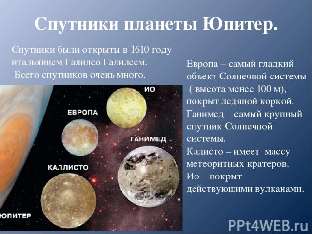 Спутники планеты Юпитер. Спутники были открыты в 1610 году итальянцем Галилео Галилеем. Всего спутников очень много. Европа – самый гладкий объект Солнечной системы ( высота менее 100 м), покрыт ледяной коркой. Ганимед – самый крупный спутник Солнеч…