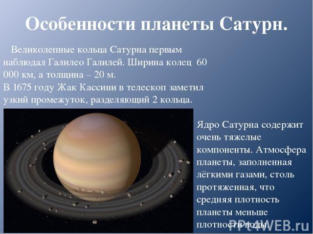 Особенности планеты Сатурн. Ядро Сатурна содержит очень тяжелые компоненты. Атмосфера планеты, заполненная лёгкими газами, столь протяженная, что средняя плотность планеты меньше плотности воды. Великолепные кольца Сатурна первым наблюдал Галилео Га…