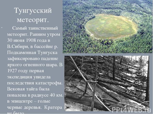 Тунгусский метеорит. Самый таинственный метеорит. Ранним утром 30 июня 1908 года в В.Сибири, в бассейне р. Подкаменная Тунгуска зафиксировано падение яркого огненного шара. В 1927 году первая экспедиция увидела последствия катастрофы. Вековая тайга …