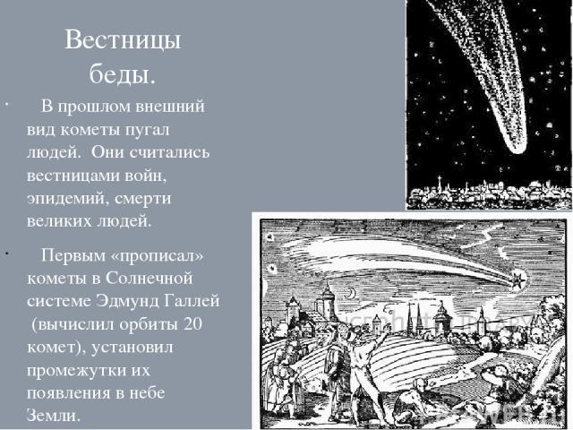 Вестницы беды. В прошлом внешний вид кометы пугал людей. Они считались вестницами войн, эпидемий, смерти великих людей. Первым «прописал» кометы в Солнечной системе Эдмунд Галлей (вычислил орбиты 20 комет), установил промежутки их появления в небе З…