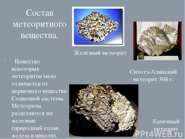 Состав метеоритного вещества. Вещество некоторых метеоритов мало отличается от первичного вещества Солнечной системы. Метеориты разделяются на: железные (природный сплав железа и никеля), железокаменные (минерал оливин)и каменные (силикаты). Железны…