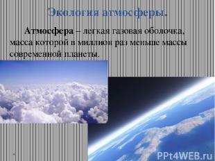 Экология атмосферы. Атмосфера – легкая газовая оболочка, масса которой в миллион