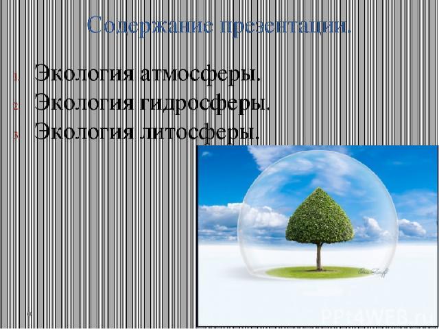 Содержание презентации. Экология атмосферы. Экология гидросферы. Экология литосферы.