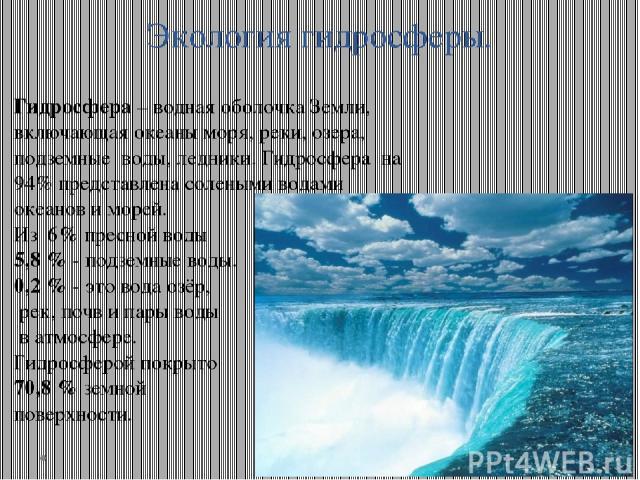 Экология гидросферы. Гидросфера – водная оболочка Земли, включающая океаны моря, реки, озера, подземные воды, ледники. Гидросфера на 94% представлена солеными водами океанов и морей. Из 6% пресной воды 5,8 % - подземные воды. 0,2 % - это вода озёр, …