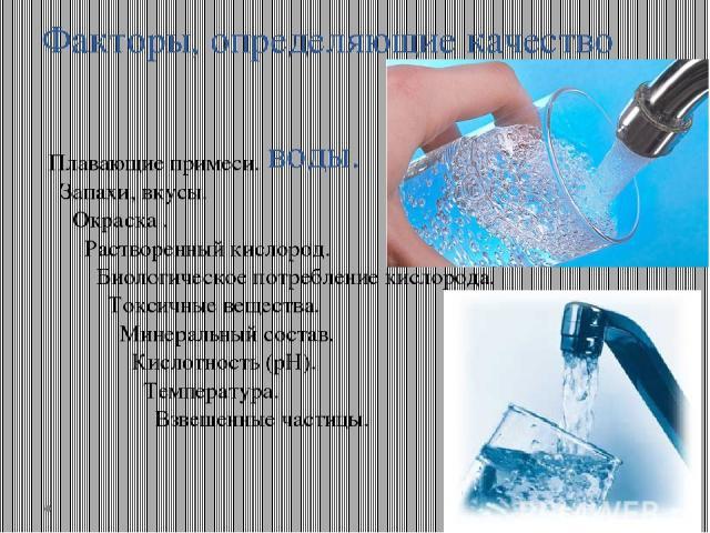 Факторы, определяющие качество воды. Плавающие примеси. Запахи, вкусы. Окраска . Растворенный кислород. Биологическое потребление кислорода. Токсичные вещества. Минеральный состав. Кислотность (рН). Температура. Взвешенные частицы.