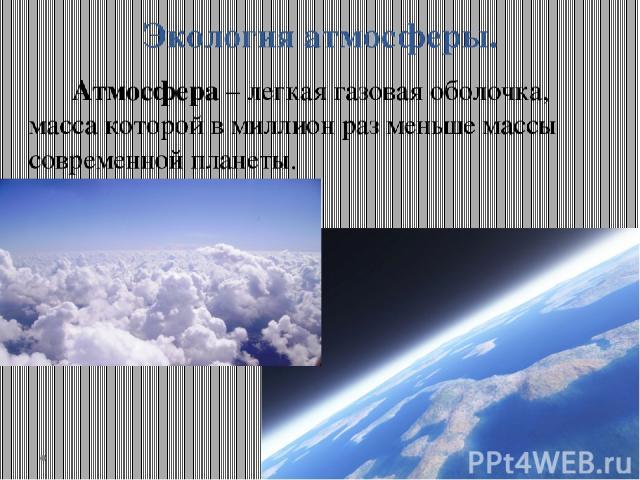 Экология атмосферы. Атмосфера – легкая газовая оболочка, масса которой в миллион раз меньше массы современной планеты.