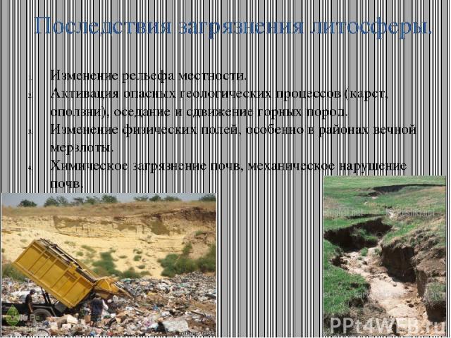 Последствия загрязнения литосферы. Изменение рельефа местности. Активация опасных геологических процессов (карст, оползни), оседание и сдвижение горных пород. Изменение физических полей, особенно в районах вечной мерзлоты. Химическое загрязнение поч…