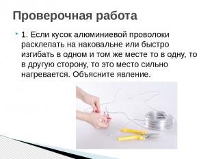 1. Если кусок алюминиевой проволоки расклепать на наковальне или быстро изгибать