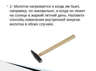 2. Молоток нагревается и когда им бьют, например, по наковальне, и когда он лежи
