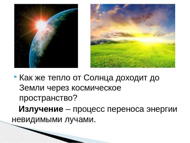 Как же тепло от Солнца доходит до Земли через космическое пространство? Излучение – процесс переноса энергии невидимыми лучами.