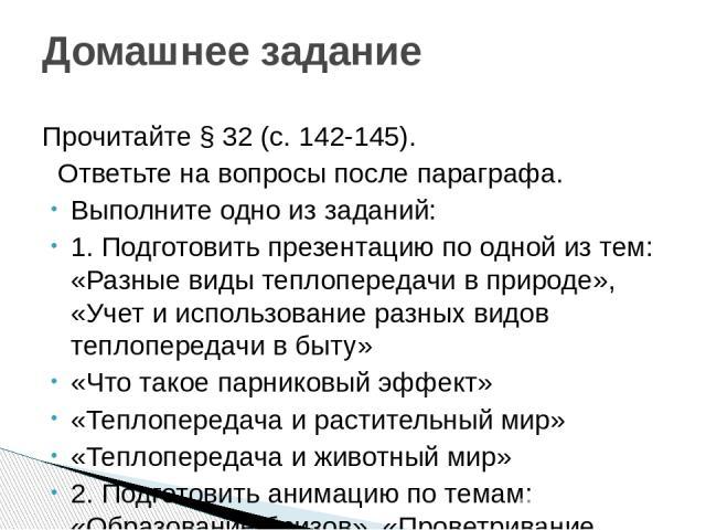 Прочитайте § 32 (с. 142-145). Ответьте на вопросы после параграфа. Выполните одно из заданий: 1. Подготовить презентацию по одной из тем: «Разные виды теплопередачи в природе», «Учет и использование разных видов теплопередачи в быту» «Что такое парн…