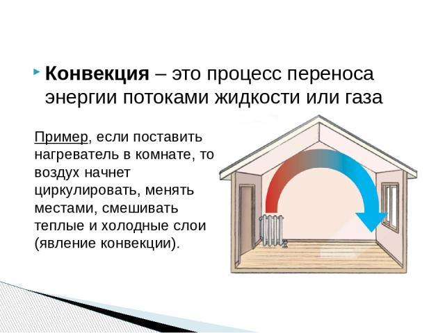 Конвекция – это процесс переноса энергии потоками жидкости или газа Пример, если поставить нагреватель в комнате, то воздух начнет циркулировать, менять местами, смешивать теплые и холодные слои (явление конвекции).