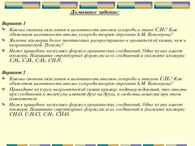 Домашнее задание: Вариант 1 Какова степень окисления и валентность атомов углерода в этане C2H6? Как объясняет валентность атома углерода теория строения А.М. Бутлерова? Явление изомерии более значительно распространено в органической химии, чем в н…