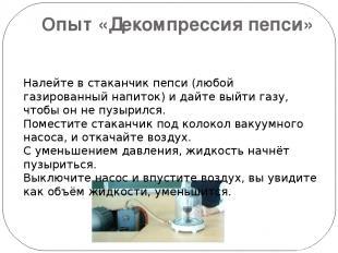 Опыт «Декомпрессия пепси» Налейте в стаканчик пепси (любой газированный напиток)