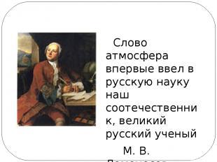 Слово атмосфера впервые ввел в русскую науку наш соотечественник, великий русски