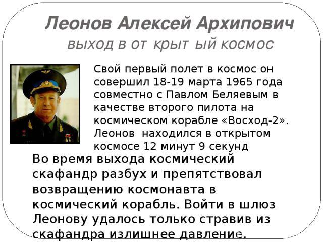 Леонов Алексей Архипович выход в открытый космос Свой первый полет в космос он совершил 18-19 марта 1965 года совместно с Павлом Беляевым в качестве второго пилота на космическом корабле «Восход-2». Леонов находился в открытом космосе 12 минут 9 сек…