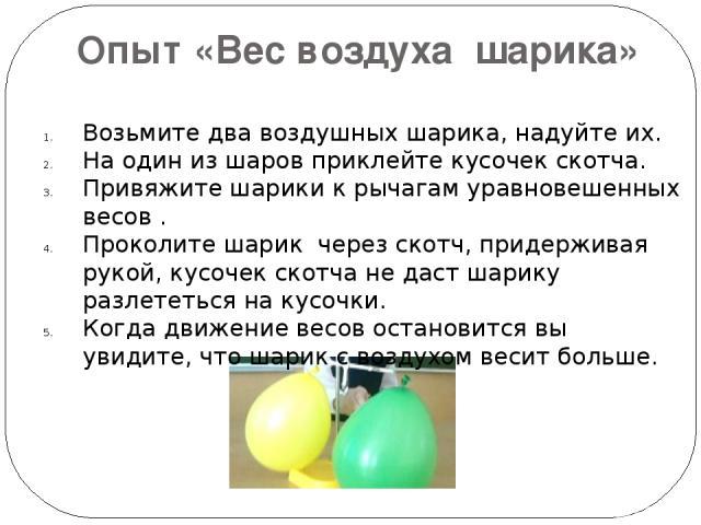 Опыт «Вес воздуха шарика» Возьмите два воздушных шарика, надуйте их. На один из шаров приклейте кусочек скотча. Привяжите шарики к рычагам уравновешенных весов . Проколите шарик через скотч, придерживая рукой, кусочек скотча не даст шарику разлететь…