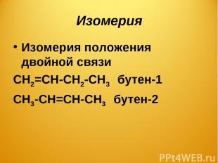 Изомерия Изомерия положения двойной связи СН2=СН-СН2-СН3 бутен-1 СН3-СН=СН-СН3 б