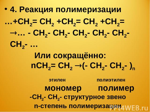 4. Реакция полимеризации …+СН2= СН2 +СН2= СН2 +СН2= … - СН2- СН2- СН2- СН2- СН2- СН2- … Или сокращённо: nСН2= СН2 (- СН2- СН2- )n этилен полиэтилен мономер полимер -СН2- СН2- структурное звено n-cтепень полимеризации