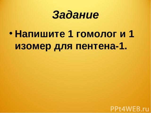 Задание Напишите 1 гомолог и 1 изомер для пентена-1.