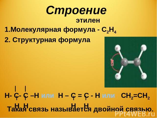 Строение этилен Молекулярная формула - С2Н4 2. Структурная формула Н- С- С –Н или Н – С = С - Н или СН2=СН2 Н Н Н Н Н- С- С –Н или Н – С = С - Н или СН2=СН2 Н Н Н Н Такая связь называется двойной связью.