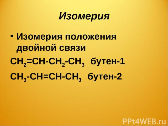 Изомерия Изомерия положения двойной связи СН2=СН-СН2-СН3 бутен-1 СН3-СН=СН-СН3 бутен-2