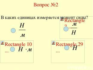Вопрос №2 В каких единицах измеряется момент силы?