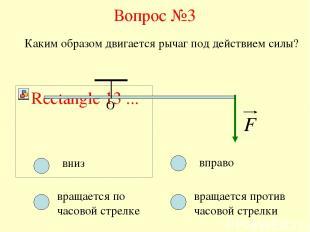 Вопрос №3 О Каким образом двигается рычаг под действием силы? вниз вращается по