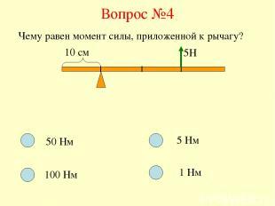 Вопрос №4 Чему равен момент силы, приложенной к рычагу? 10 см 5Н 50 Нм 100 Нм 5