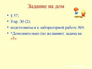 Задание на дом § 57; Упр. 30 (2); подготовиться к лабораторной работе №9. *Допол