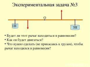 Экспериментальная задача №3 1Н 3Н О Будет ли этот рычаг находиться в равновесии?