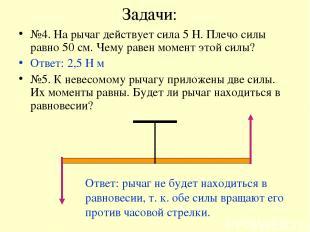 Задачи: №4. На рычаг действует сила 5 Н. Плечо силы равно 50 см. Чему равен моме